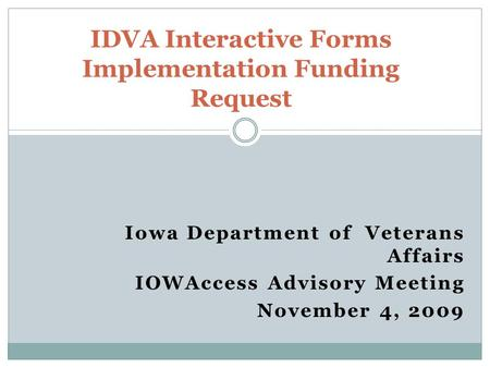 Iowa Department of Veterans Affairs IOWAccess Advisory Meeting November 4, 2009 IDVA Interactive Forms Implementation Funding Request.
