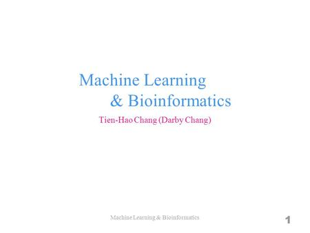 Machine Learning & Bioinformatics Tien-Hao Chang (Darby Chang) Machine Learning & Bioinformatics 1.