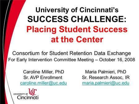 University of Cincinnati's SUCCESS CHALLENGE: Placing Student Success at the Center Consortium for Student Retention Data Exchange For Early Intervention.