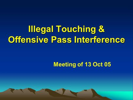 Illegal Touching & Offensive Pass Interference Meeting of 13 Oct 05.