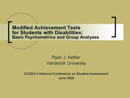 Modified Achievement Tests for Students with Disabilities: Basic Psychometrics and Group Analyses Ryan J. Kettler Vanderbilt University CCSSO's National.