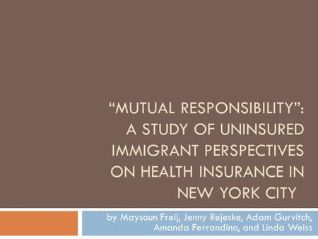 """MUTUAL RESPONSIBILITY"": A STUDY OF UNINSURED IMMIGRANT PERSPECTIVES ON HEALTH INSURANCE IN NEW YORK CITY by Maysoun Freij, Jenny Rejeske, Adam Gurvitch,"