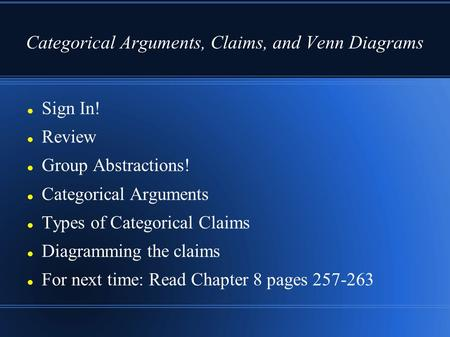 Categorical Arguments, Claims, and Venn Diagrams Sign In! Review Group Abstractions! Categorical Arguments Types of Categorical Claims Diagramming the.