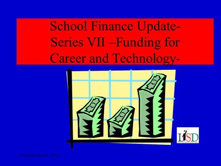 Monday April 8, 2002 School Finance Update- Series VII –Funding for Career and Technology-