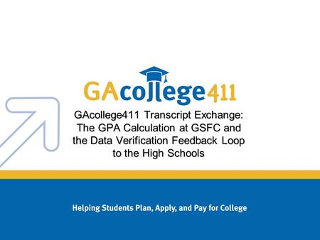 GAcollege411 Transcript Exchange: The GPA Calculation at GSFC and the Data Verification Feedback Loop to the High Schools.