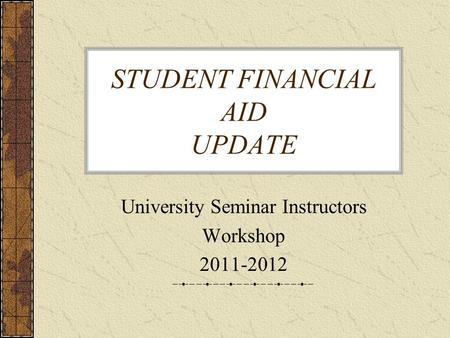 STUDENT FINANCIAL AID UPDATE University Seminar Instructors Workshop 2011-2012.