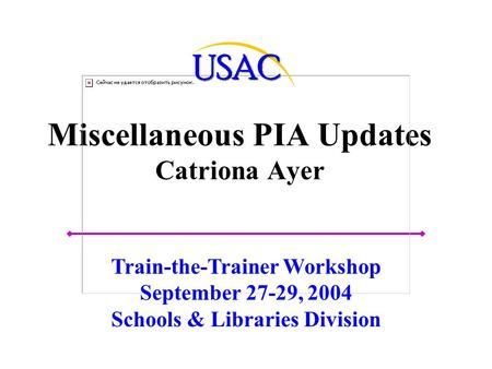 Miscellaneous PIA Updates Catriona Ayer Train-the-Trainer Workshop September 27-29, 2004 Schools & Libraries Division.