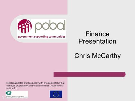 Finance Presentation Chris McCarthy Pobal is a not-for-profit company with charitable status that manages programmes on behalf of the Irish Government.