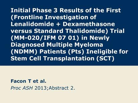 Initial Phase 3 Results of the First (Frontline Investigation of Lenalidomide + Dexamethasone versus Standard Thalidomide) Trial (MM-020/IFM 07 01) in.