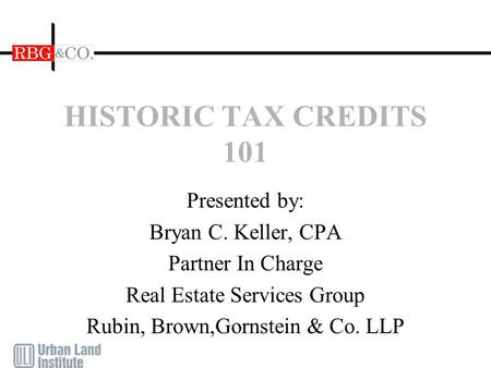 HISTORIC TAX CREDITS 101 Presented by: Bryan C. Keller, CPA Partner In Charge Real Estate Services Group Rubin, Brown,Gornstein & Co. LLP.