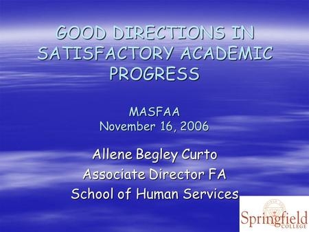 GOOD DIRECTIONS IN SATISFACTORY ACADEMIC PROGRESS MASFAA November 16, 2006 Allene Begley Curto Associate Director FA School of Human Services.