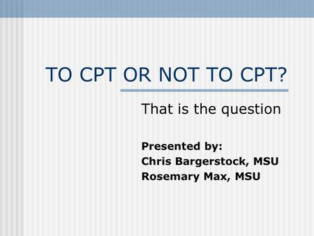 TO CPT OR NOT TO CPT? That is the question Presented by: Chris Bargerstock, MSU Rosemary Max, MSU.