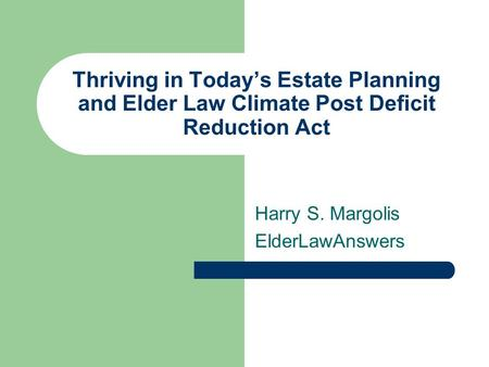 Thriving in Today's Estate Planning and Elder Law Climate Post Deficit Reduction Act Harry S. Margolis ElderLawAnswers.