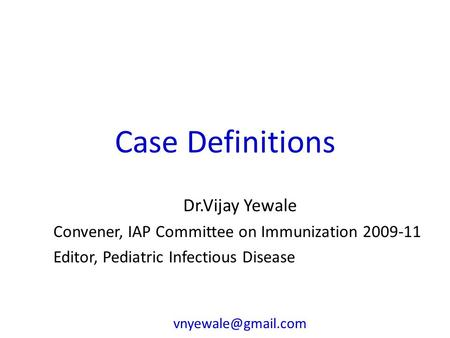 Case Definitions Dr.Vijay Yewale Convener, IAP Committee on Immunization 2009-11 Editor, Pediatric Infectious Disease