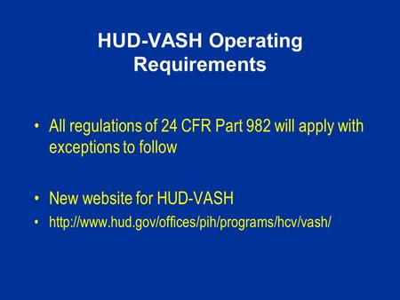 HUD-VASH Operating Requirements All regulations of 24 CFR Part 982 will apply with exceptions to follow New website for HUD-VASH