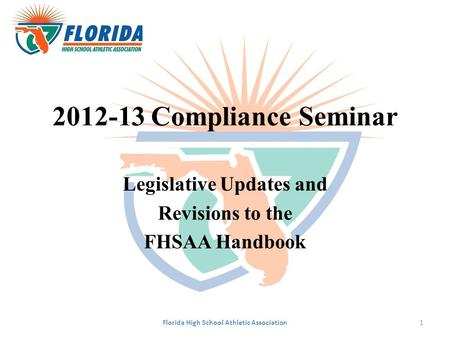 2012-13 Compliance Seminar Legislative Updates and Revisions to the FHSAA Handbook Florida High School Athletic Association1.