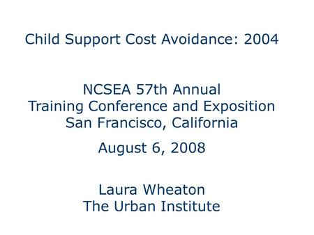 Child Support Cost Avoidance: 2004 NCSEA 57th Annual Training Conference and Exposition San Francisco, California August 6, 2008 Laura Wheaton The Urban.