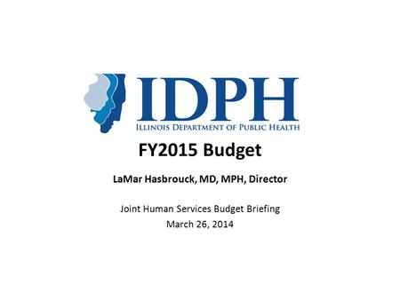 FY2015 Budget LaMar Hasbrouck, MD, MPH, Director Joint Human Services Budget Briefing March 26, 2014.