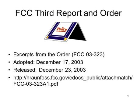 1 FCC Third Report and Order Excerpts from the Order (FCC 03-323) Adopted: December 17, 2003 Released: December 23, 2003
