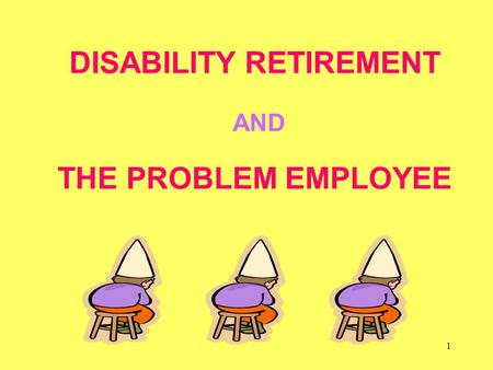 1 DISABILITY RETIREMENT AND THE PROBLEM EMPLOYEE.
