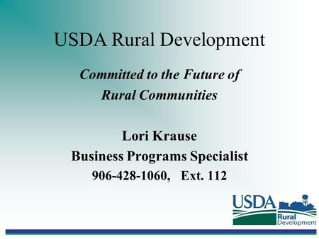 USDA Rural Development Committed to the Future of Rural Communities Lori Krause Business Programs Specialist 906-428-1060, Ext. 112.