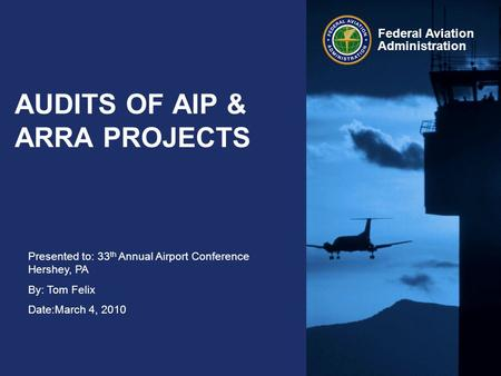 Presented to: 33 th Annual Airport Conference Hershey, PA By: Tom Felix Date:March 4, 2010 Federal Aviation Administration AUDITS OF AIP & ARRA PROJECTS.