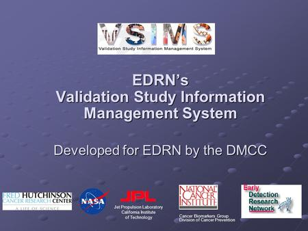 EDRN's Validation Study Information Management System Developed for EDRN by the DMCC Cancer Biomarkers Group Division of Cancer Prevention Jet Propulsion.