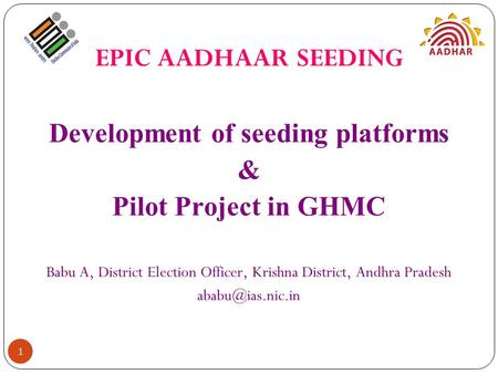 EPIC AADHAAR SEEDING Development of seeding platforms & Pilot Project in GHMC Babu A, District Election Officer, Krishna District, Andhra Pradesh