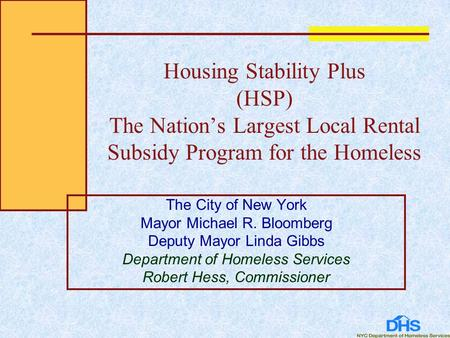 Housing Stability Plus (HSP) The Nation's Largest Local Rental Subsidy Program for the Homeless The City of New York Mayor Michael R. Bloomberg Deputy.