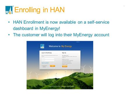 1 Enrolling in HAN HAN Enrollment is now available on a self-service dashboard in MyEnergy! The customer will log into their MyEnergy account.