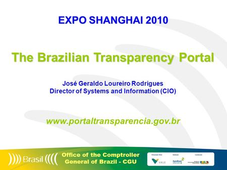 Office of the Comptroller General of Brazil - CGU The Brazilian Transparency Portal José Geraldo Loureiro Rodrigues Director of Systems and Information.