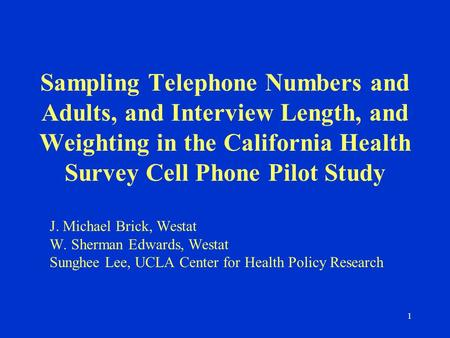 1 Sampling Telephone Numbers and Adults, and Interview Length, and Weighting in the California Health Survey Cell Phone Pilot Study J. Michael Brick, Westat.
