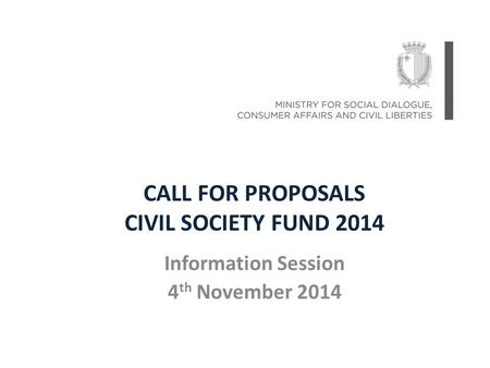 CALL FOR PROPOSALS CIVIL SOCIETY FUND 2014 Information Session 4 th November 2014.