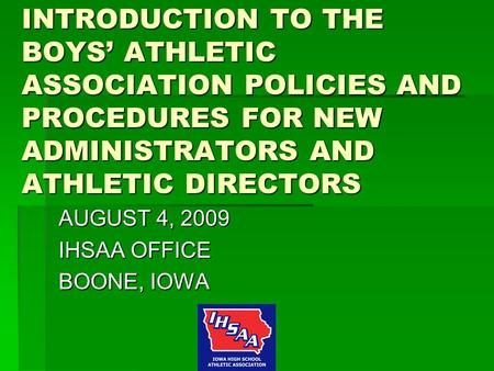 INTRODUCTION TO THE BOYS' ATHLETIC ASSOCIATION POLICIES AND PROCEDURES FOR NEW ADMINISTRATORS AND ATHLETIC DIRECTORS AUGUST 4, 2009 IHSAA OFFICE BOONE,
