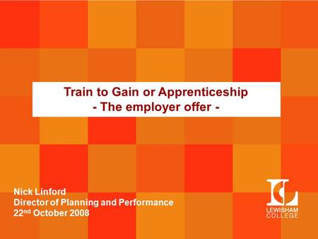 Train to Gain or Apprenticeship - The employer offer - Nick Linford Director of Planning and Performance 22 nd October 2008.