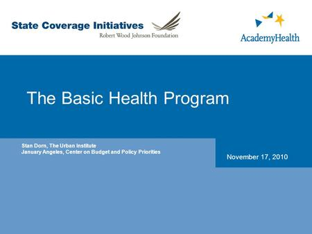 The Basic Health Program November 17, 2010 Stan Dorn, The Urban Institute January Angeles, Center on Budget and Policy Priorities.