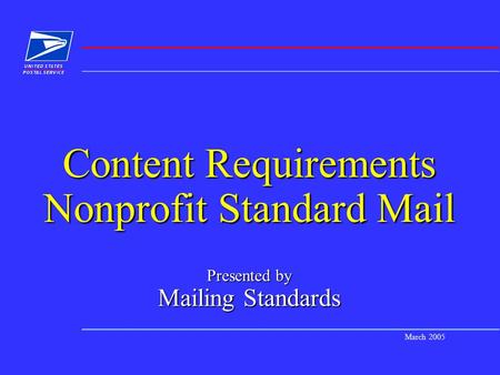 March 2005 Content Requirements Nonprofit Standard Mail Presented by Mailing Standards.