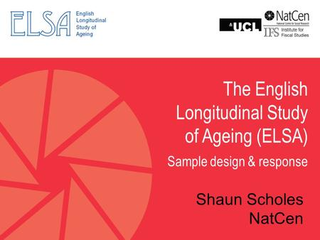 The English Longitudinal Study of Ageing (ELSA) Sample design & response Shaun Scholes NatCen.