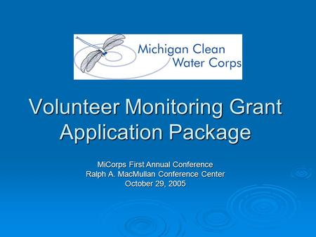 Volunteer Monitoring Grant Application Package MiCorps First Annual Conference Ralph A. MacMullan Conference Center October 29, 2005.