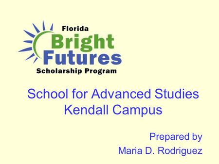 School for Advanced Studies Kendall Campus Prepared by Maria D. Rodriguez.