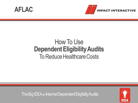 Dependent Eligibility Audits To Reduce Healthcare Costs How To Use AFLAC The Big IDEA ● Internet Dependent Eligibility Audits.