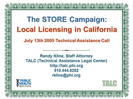 Randy Kline, Staff Attorney TALC (Technical Assistance Legal Center)  510.444.8252 The STORE Campaign: Local Licensing.
