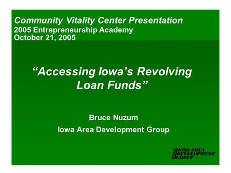 """Accessing Iowa's Revolving Loan Funds"" Bruce Nuzum Iowa Area Development Group Community Vitality Center Presentation 2005 Entrepreneurship Academy October."