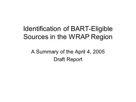 Identification of BART-Eligible Sources in the WRAP Region A Summary of the April 4, 2005 Draft Report.