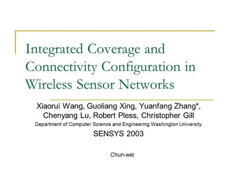Integrated Coverage and Connectivity Configuration in Wireless Sensor Networks Xiaorui Wang, Guoliang Xing, Yuanfang Zhang*, Chenyang Lu, Robert Pless,