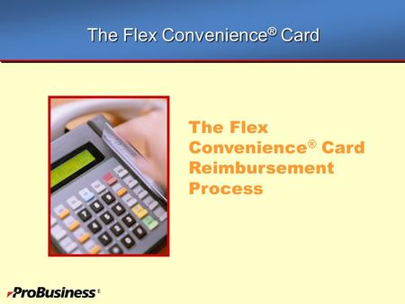 ® The Flex Convenience ® Card Reimbursement Process The Flex Convenience ® Card.