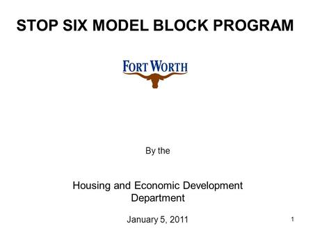 1 STOP SIX MODEL BLOCK PROGRAM By the Housing and Economic Development Department January 5, 2011.