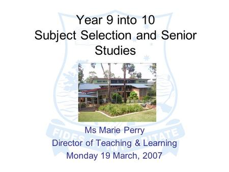 Year 9 into 10 Subject Selection and Senior Studies Ms Marie Perry Director of Teaching & Learning Monday 19 March, 2007.