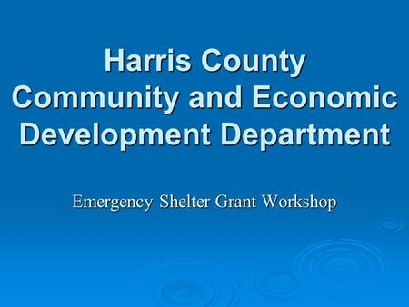 Harris County Community and Economic Development Department Emergency Shelter Grant Workshop.
