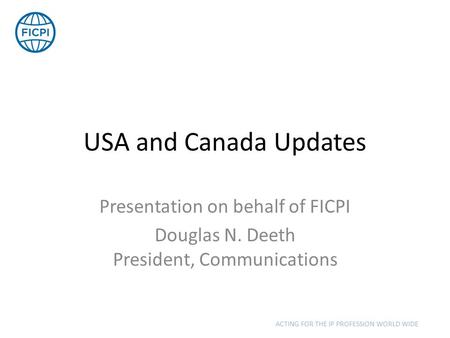 USA and Canada Updates Presentation on behalf of FICPI Douglas N. Deeth President, Communications ACTING FOR THE IP PROFESSION WORLD WIDE.